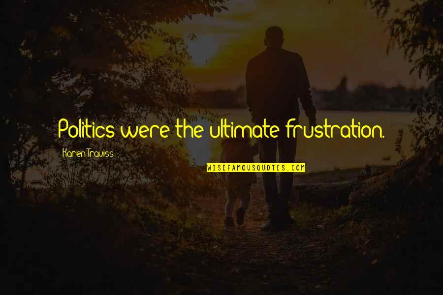 Frustration Quotes By Karen Traviss: Politics were the ultimate frustration.