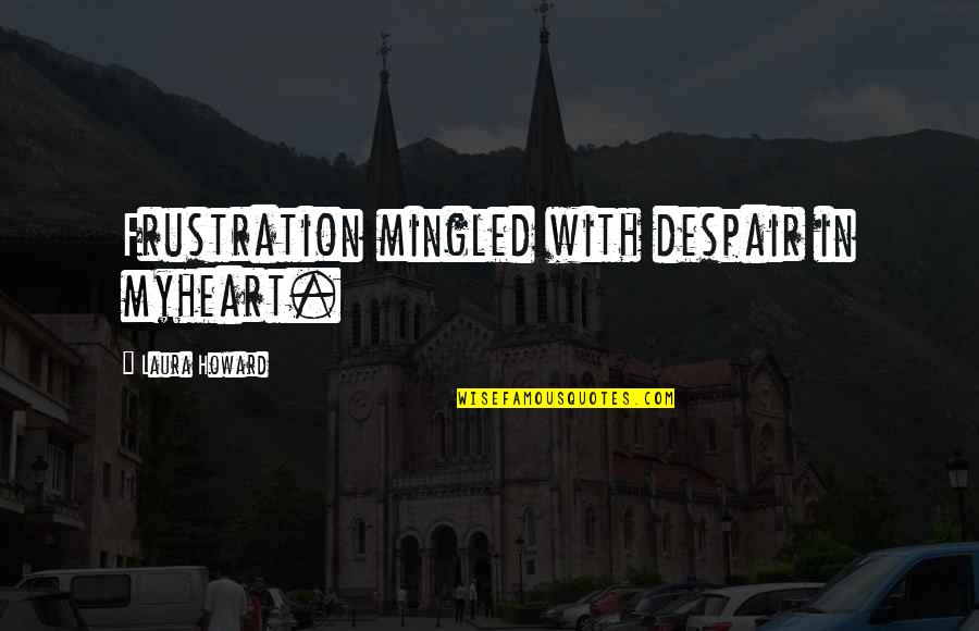 Frustration Quotes By Laura Howard: Frustration mingled with despair in myheart.