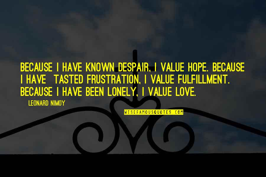 Frustration Quotes By Leonard Nimoy: Because I have known despair, I value hope.