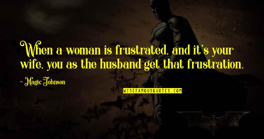 Frustration Quotes By Magic Johnson: When a woman is frustrated, and it's your