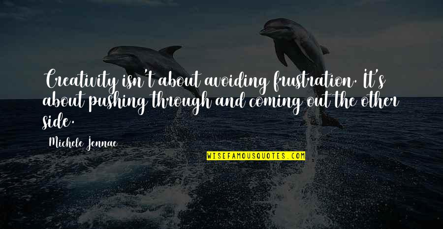 Frustration Quotes By Michele Jennae: Creativity isn't about avoiding frustration. It's about pushing