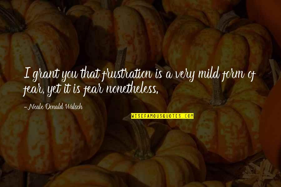 Frustration Quotes By Neale Donald Walsch: I grant you that frustration is a very