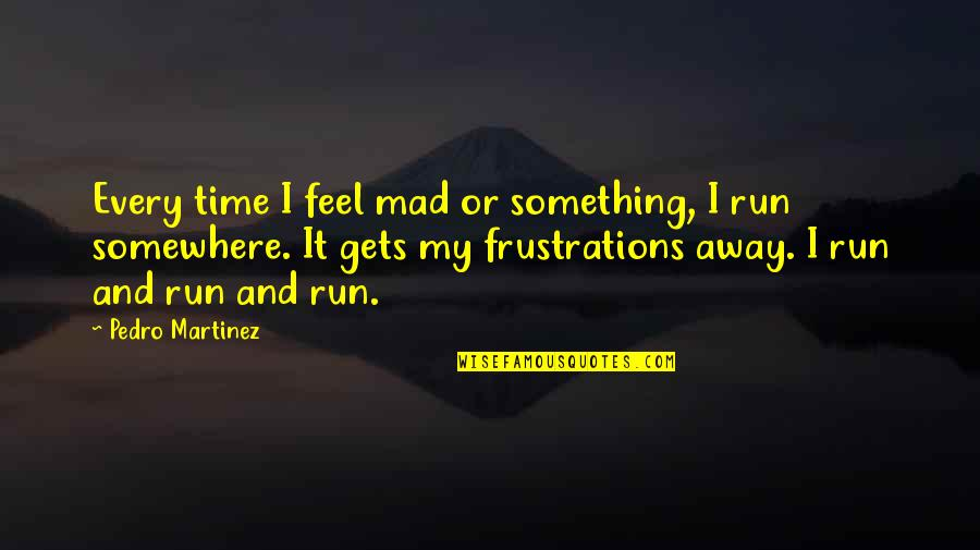 Frustration Quotes By Pedro Martinez: Every time I feel mad or something, I