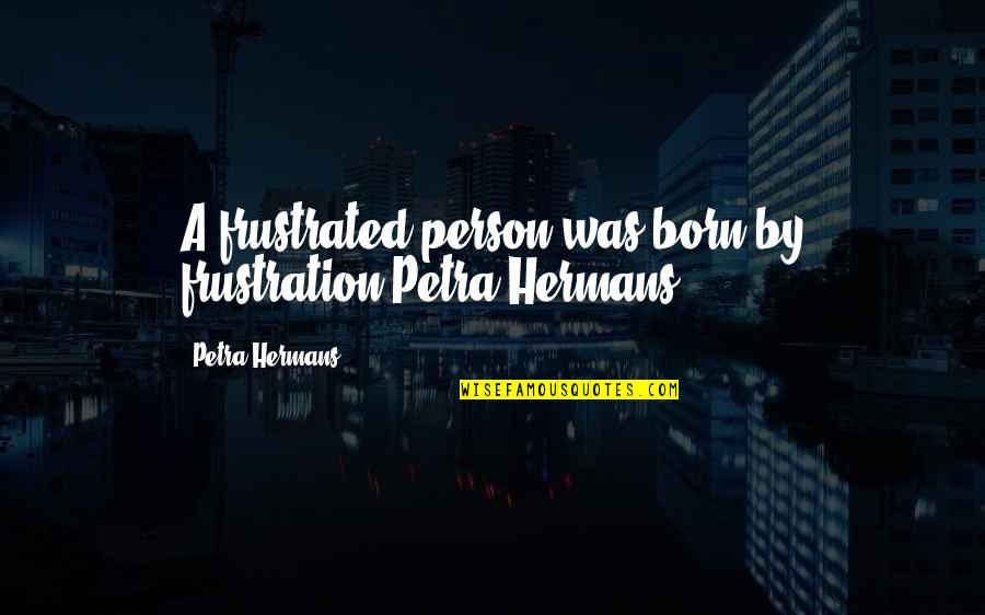 Frustration Quotes By Petra Hermans: A frustrated person was born by frustration.Petra Hermans