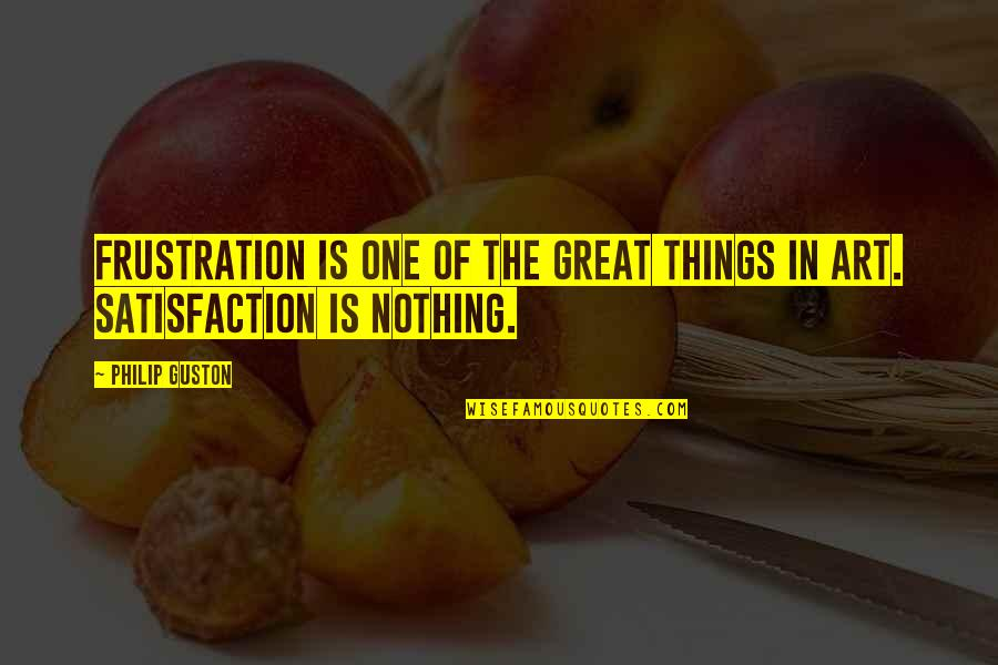 Frustration Quotes By Philip Guston: Frustration is one of the great things in