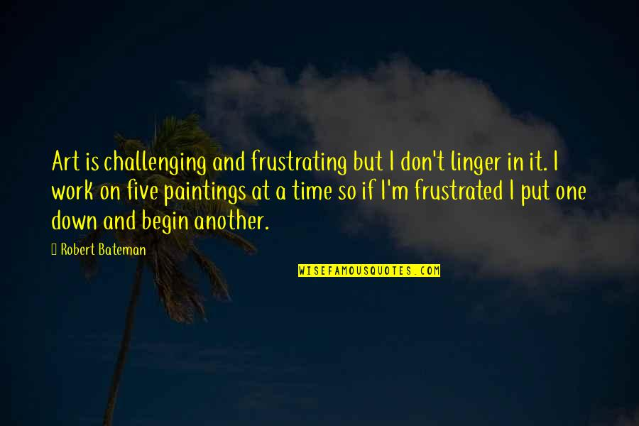 Frustration Quotes By Robert Bateman: Art is challenging and frustrating but I don't