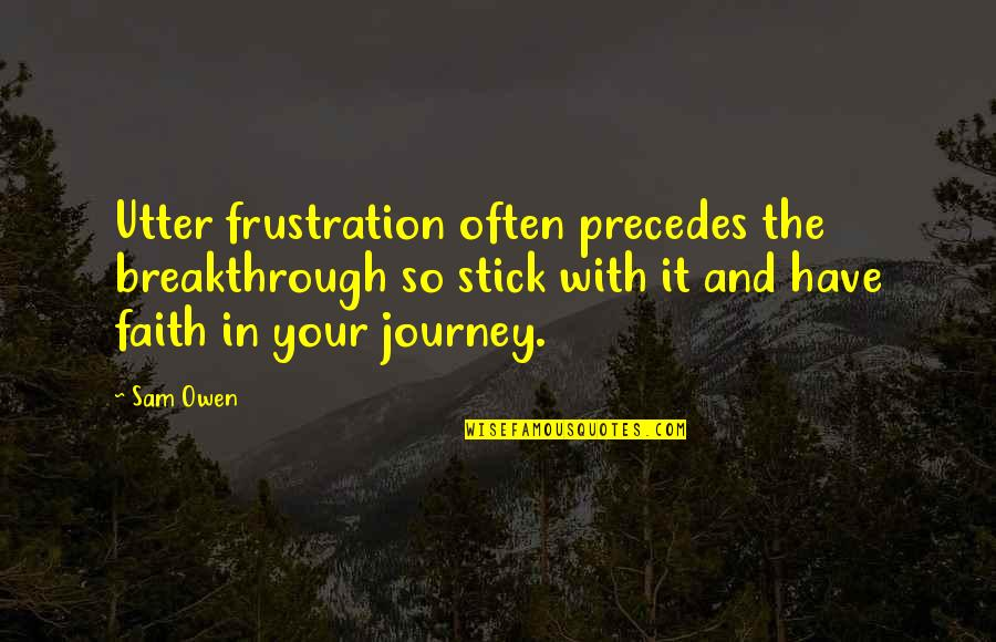 Frustration Quotes By Sam Owen: Utter frustration often precedes the breakthrough so stick
