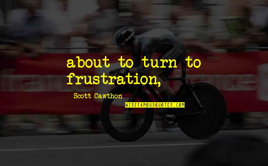 Frustration Quotes By Scott Cawthon: about to turn to frustration,