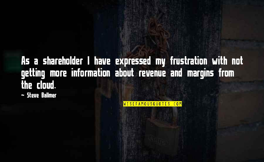 Frustration Quotes By Steve Ballmer: As a shareholder I have expressed my frustration