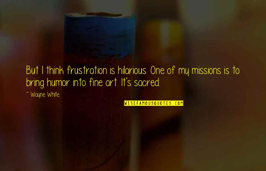Frustration Quotes By Wayne White: But I think frustration is hilarious. One of