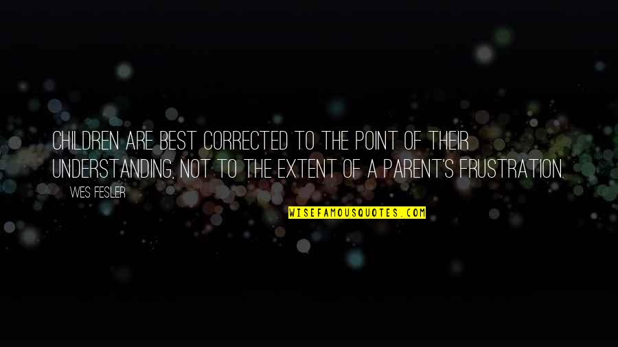 Frustration Quotes By Wes Fesler: Children are best corrected to the point of