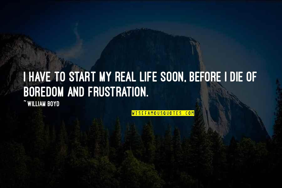 Frustration Quotes By William Boyd: I have to start my real life soon,