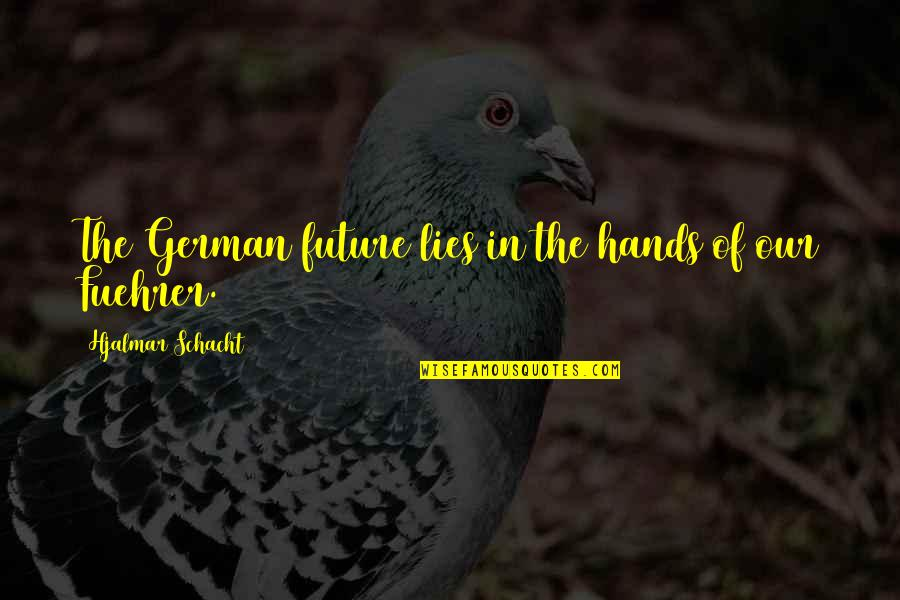 Fuehrer Quotes By Hjalmar Schacht: The German future lies in the hands of