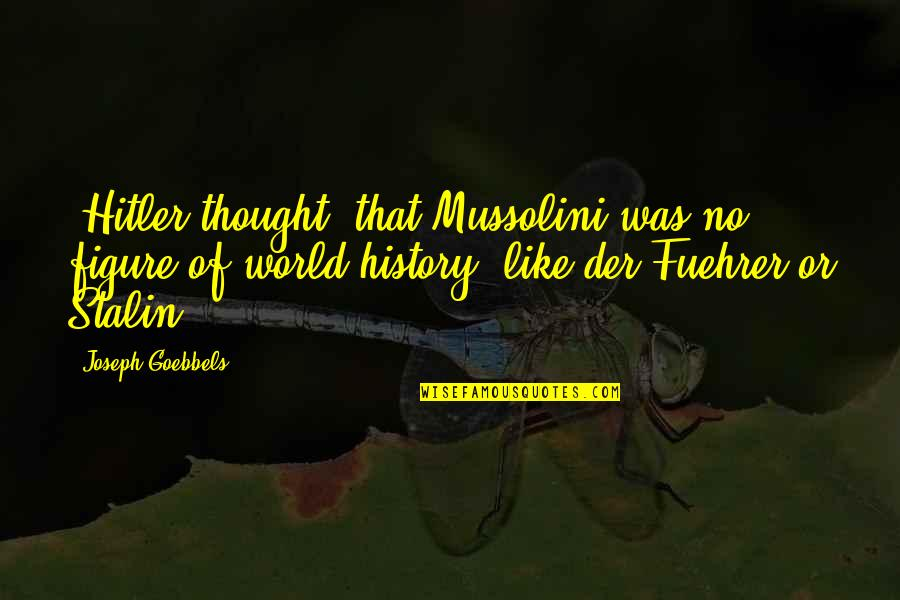 Fuehrer Quotes By Joseph Goebbels: [Hitler thought] that Mussolini was no figure of