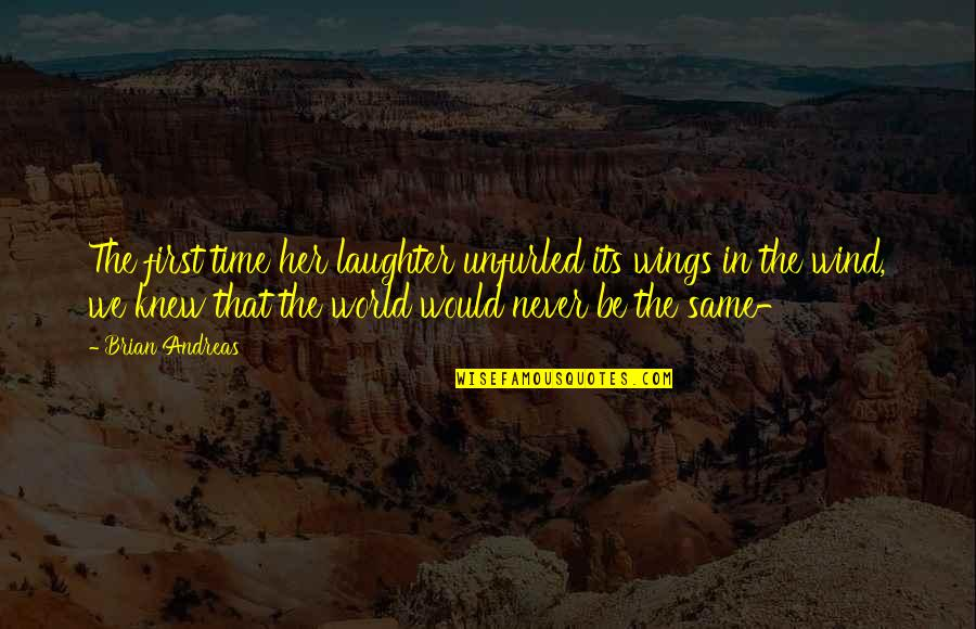 Fugito Quotes By Brian Andreas: The first time her laughter unfurled its wings