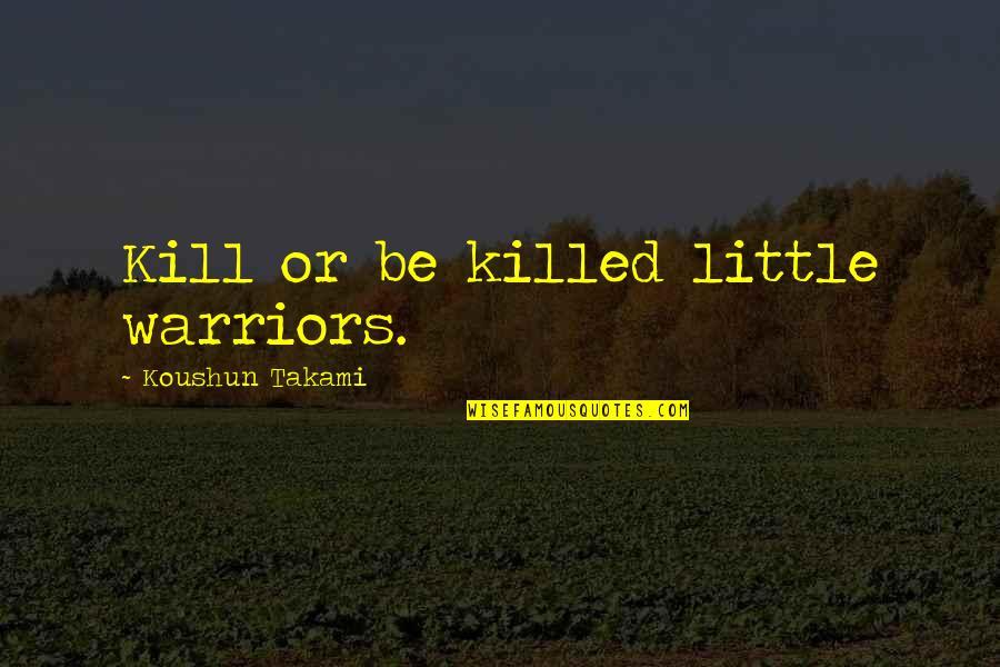 Fugito Quotes By Koushun Takami: Kill or be killed little warriors.