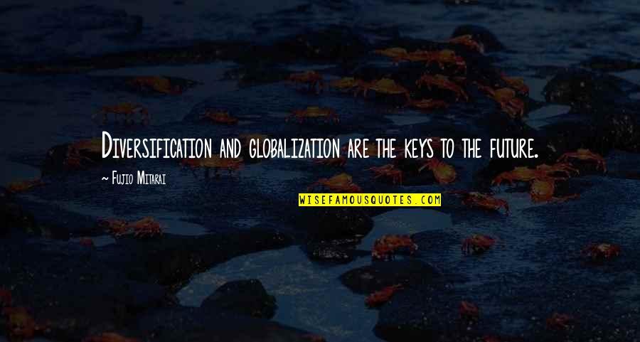 Fujio Mitarai Quotes By Fujio Mitarai: Diversification and globalization are the keys to the