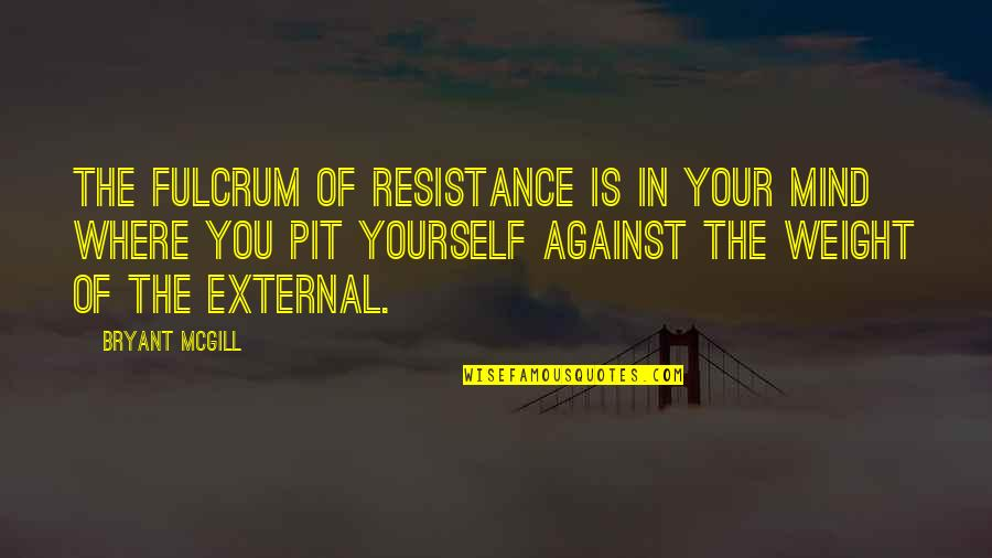 Fulcrum Quotes By Bryant McGill: The fulcrum of resistance is in your mind