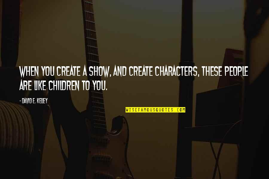 Fulcrum Quotes By David E. Kelley: When you create a show, and create characters,