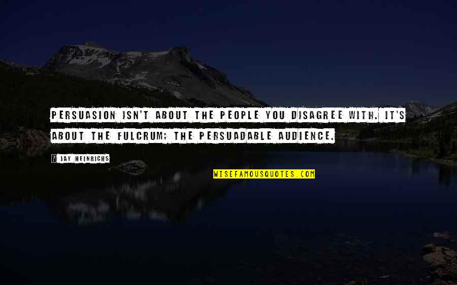 Fulcrum Quotes By Jay Heinrichs: Persuasion isn't about the people you disagree with.