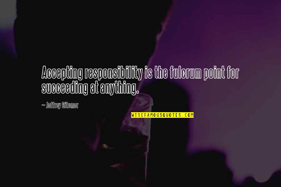 Fulcrum Quotes By Jeffrey Gitomer: Accepting responsibility is the fulcrum point for succeeding