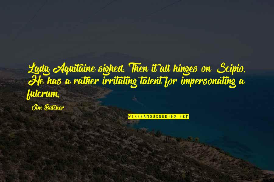 Fulcrum Quotes By Jim Butcher: Lady Aquitaine sighed. Then it all hinges on