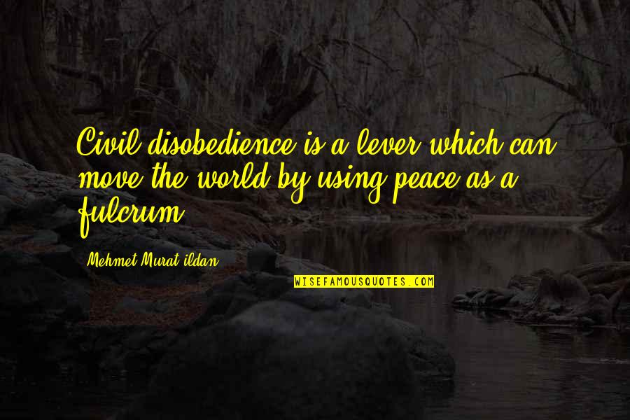 Fulcrum Quotes By Mehmet Murat Ildan: Civil disobedience is a lever which can move