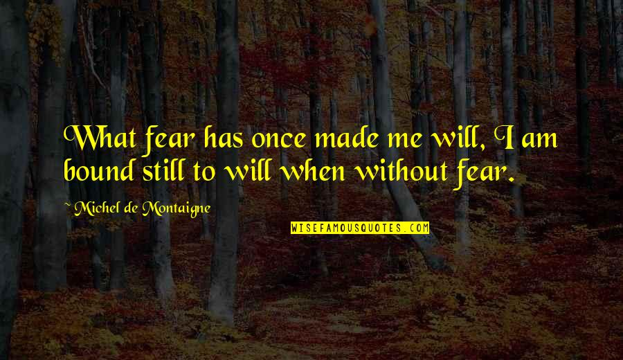 Fulcrum Quotes By Michel De Montaigne: What fear has once made me will, I