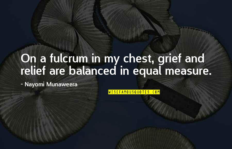 Fulcrum Quotes By Nayomi Munaweera: On a fulcrum in my chest, grief and
