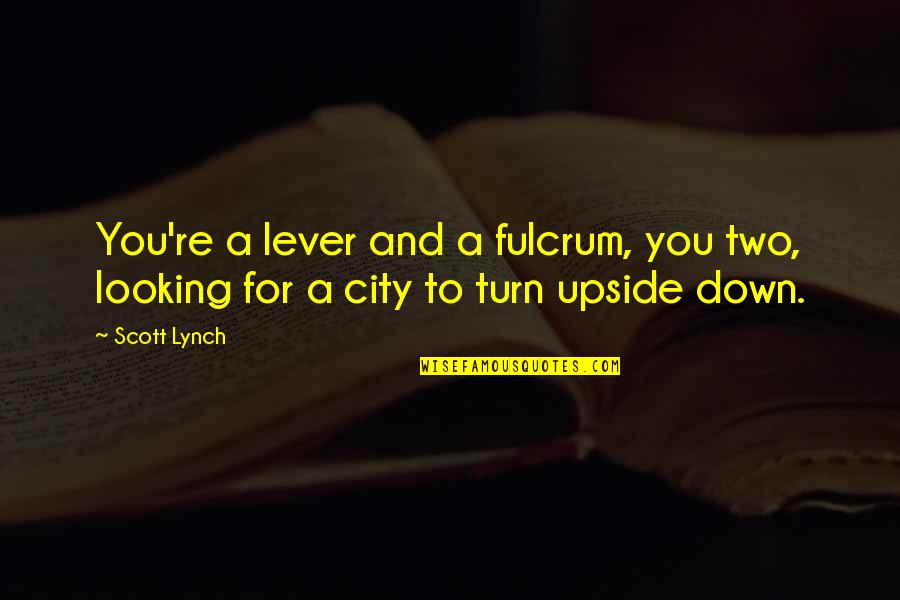 Fulcrum Quotes By Scott Lynch: You're a lever and a fulcrum, you two,