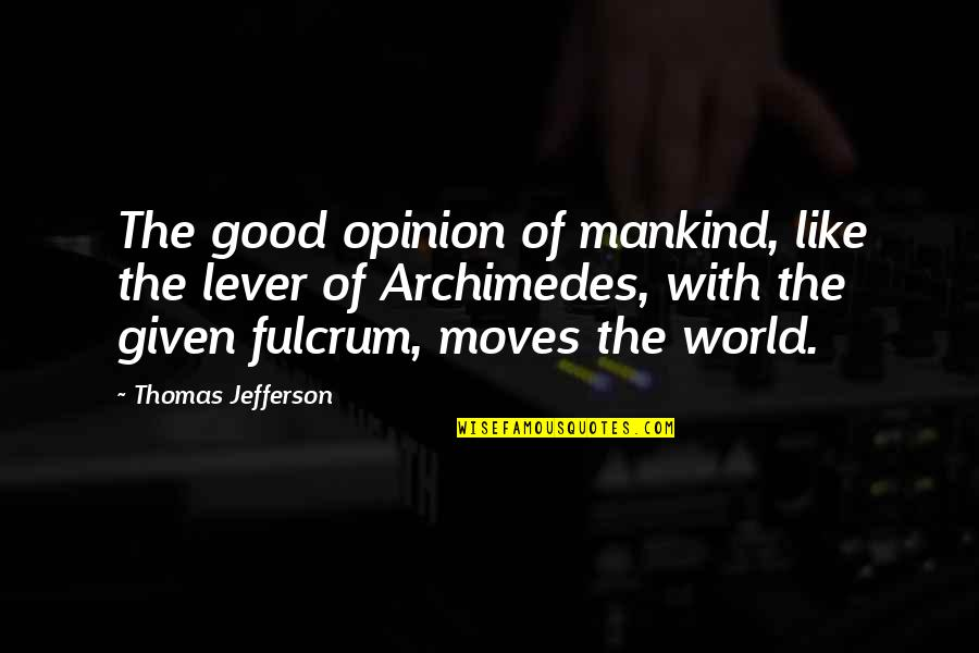 Fulcrum Quotes By Thomas Jefferson: The good opinion of mankind, like the lever