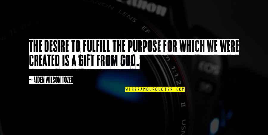 Fulfill'd Quotes By Aiden Wilson Tozer: The desire to fulfill the purpose for which
