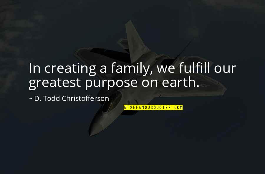 Fulfill'd Quotes By D. Todd Christofferson: In creating a family, we fulfill our greatest