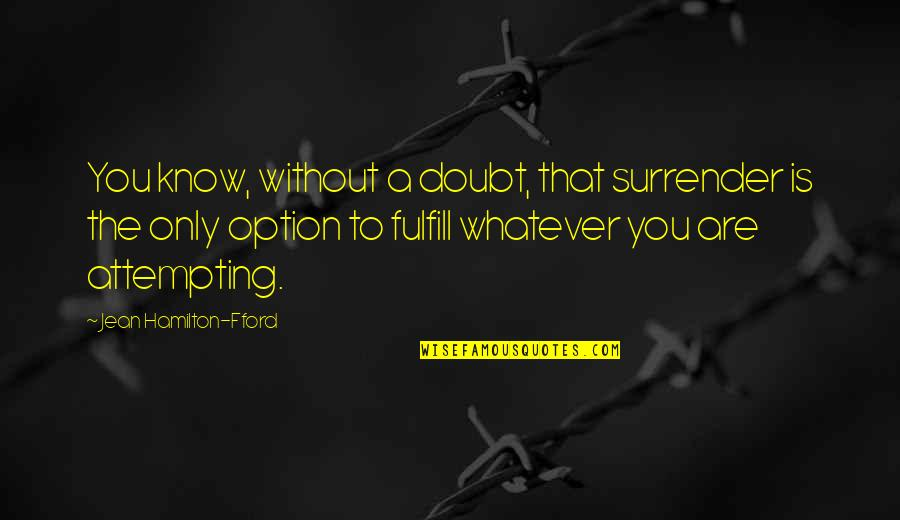 Fulfill'd Quotes By Jean Hamilton-Fford: You know, without a doubt, that surrender is