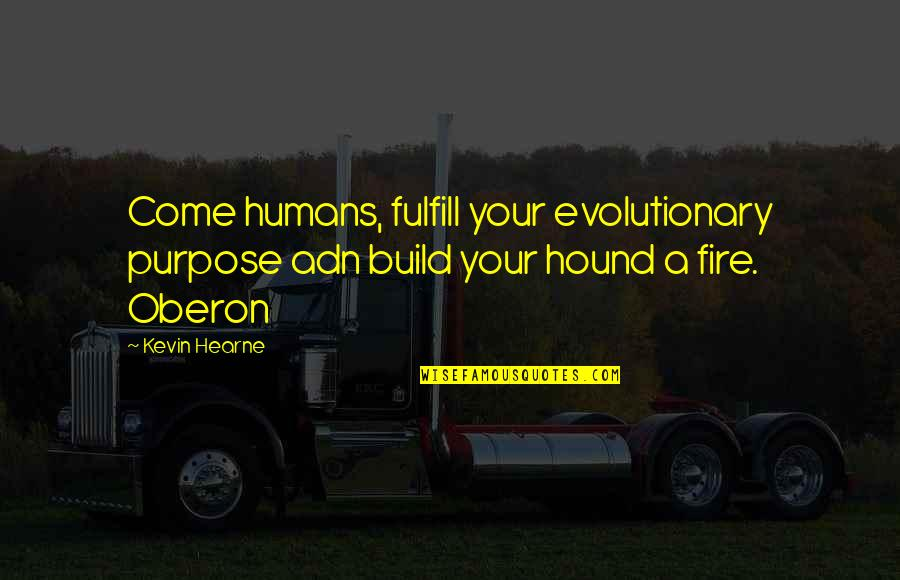 Fulfill'd Quotes By Kevin Hearne: Come humans, fulfill your evolutionary purpose adn build