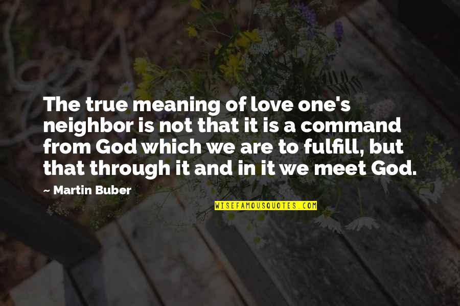 Fulfill'd Quotes By Martin Buber: The true meaning of love one's neighbor is