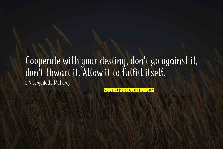 Fulfill'd Quotes By Nisargadatta Maharaj: Cooperate with your destiny, don't go against it,