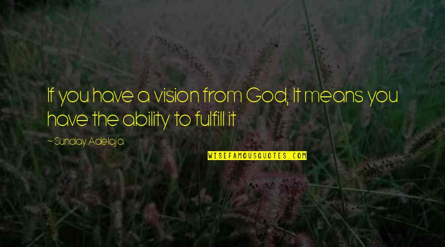 Fulfill'd Quotes By Sunday Adelaja: If you have a vision from God, It