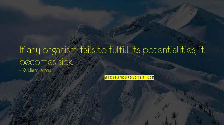 Fulfill'd Quotes By William James: If any organism fails to fulfill its potentialities,
