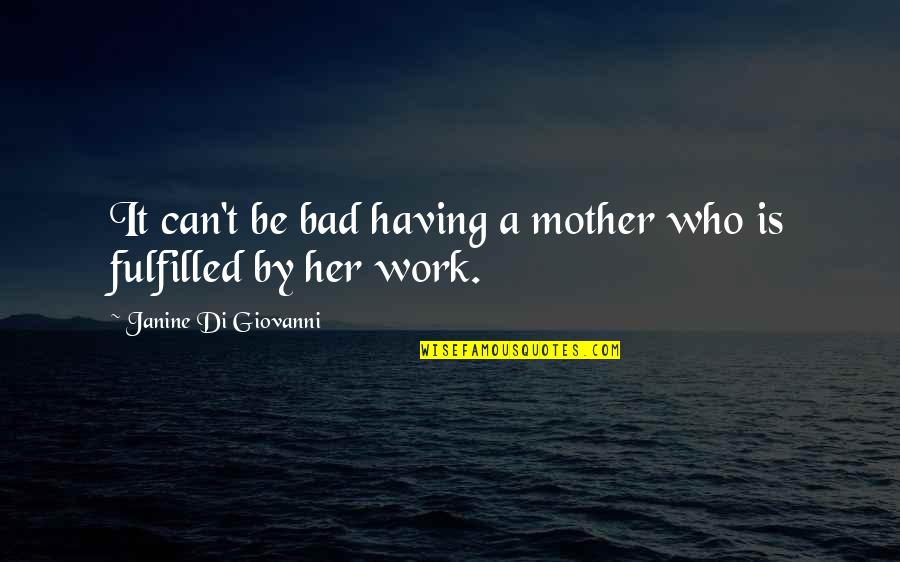 Fulfilled Mother Quotes By Janine Di Giovanni: It can't be bad having a mother who