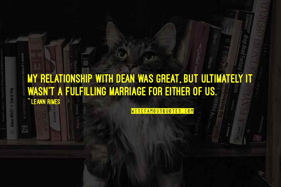 Fulfilling Relationship Quotes By LeAnn Rimes: My relationship with Dean was great, but ultimately
