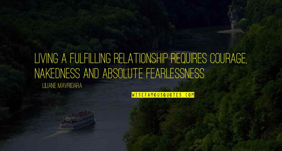 Fulfilling Relationship Quotes By Liliane Mavridara: Living a fulfilling relationship requires courage, nakedness and
