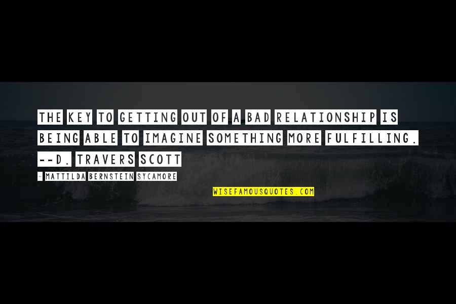 Fulfilling Relationship Quotes By Mattilda Bernstein Sycamore: The key to getting out of a bad