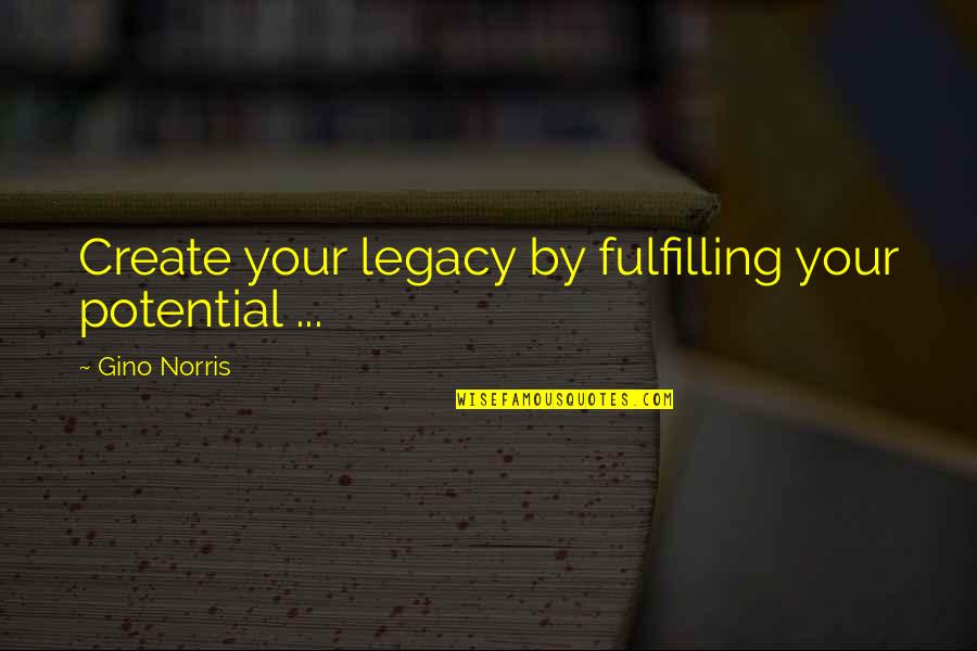Fulfilling Your Potential Quotes By Gino Norris: Create your legacy by fulfilling your potential ...