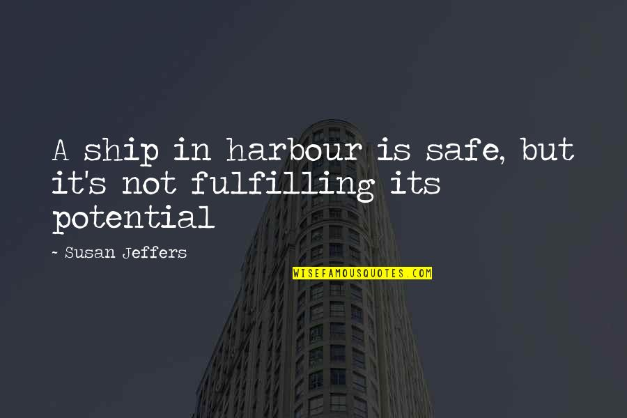 Fulfilling Your Potential Quotes By Susan Jeffers: A ship in harbour is safe, but it's