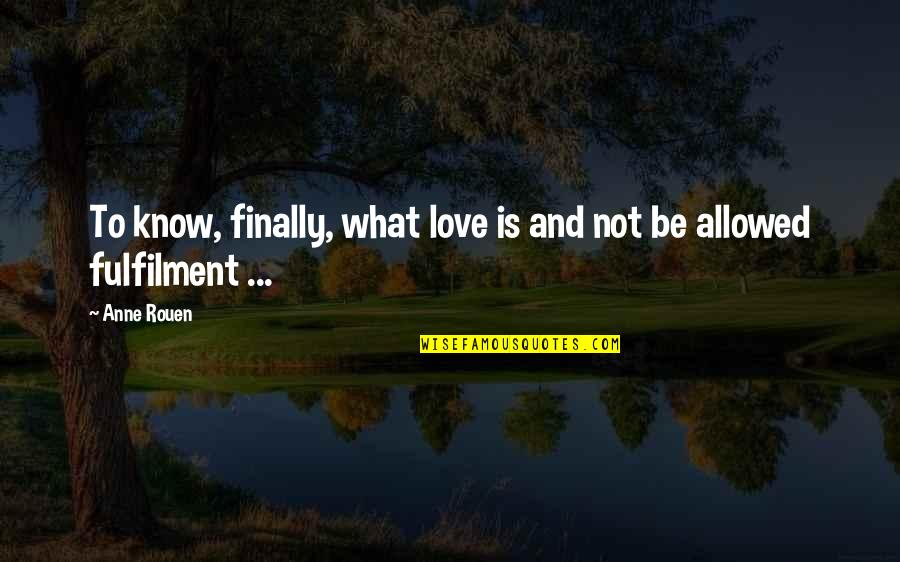 Fulfilment's Quotes By Anne Rouen: To know, finally, what love is and not