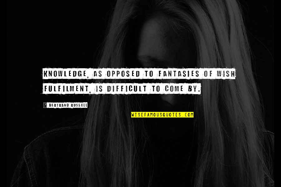 Fulfilment's Quotes By Bertrand Russell: Knowledge, as opposed to fantasies of wish fulfilment,