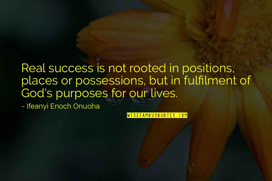 Fulfilment's Quotes By Ifeanyi Enoch Onuoha: Real success is not rooted in positions, places