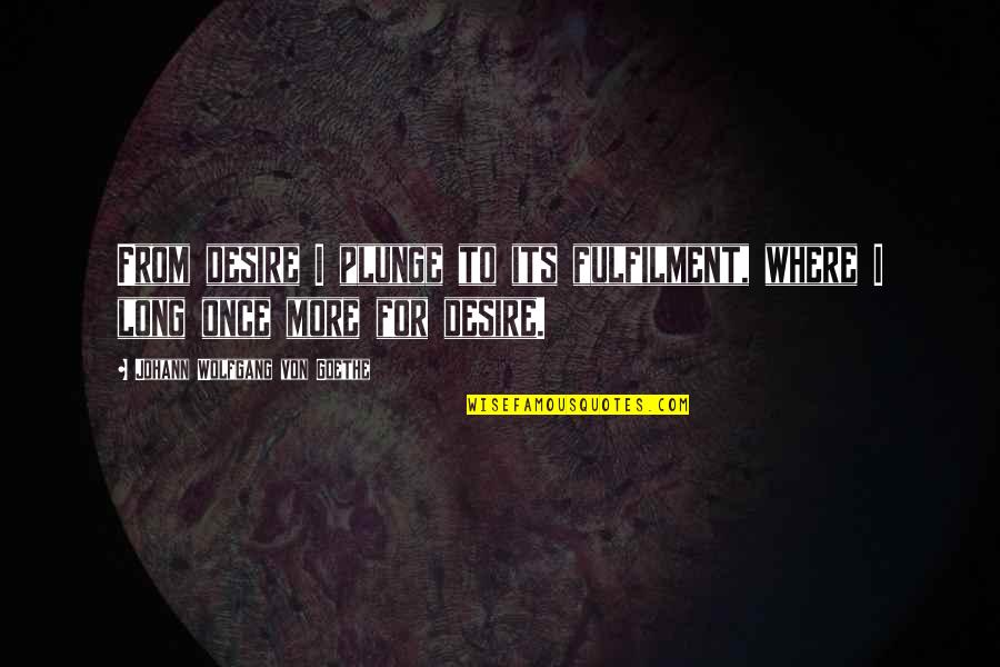 Fulfilment's Quotes By Johann Wolfgang Von Goethe: From desire I plunge to its fulfilment, where