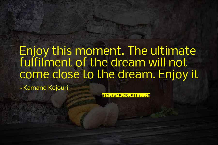 Fulfilment's Quotes By Kamand Kojouri: Enjoy this moment. The ultimate fulfilment of the